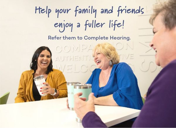 Help your family and friends enjoy a fuller life! Refer them to Complete Hearing